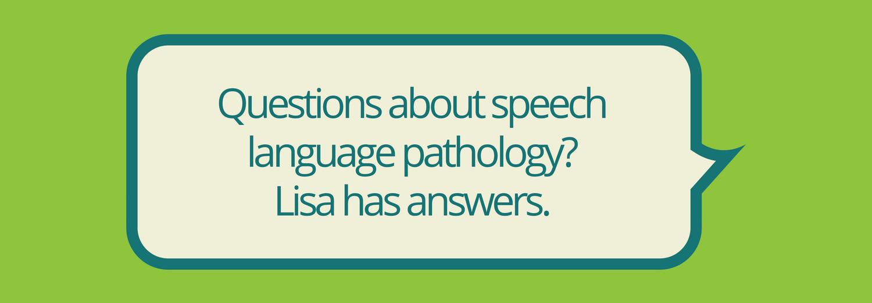 Got questions about speech language pathology-